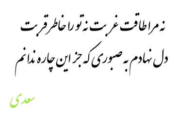 نه مرا طاقت غربت نه تو را خاطر قربت دل نهادم به صبوری که جز این چاره ندارم سعدی